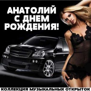 С днем рождения Анатолий музыкальная открытка. Автомобиль дорогой, девушка красивая, надпись поздравление.
